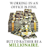 Working in an office is fine, but I'd rather be a millionaire